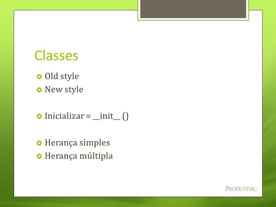 Classes  Old style  New style  Inicializar = __init__ ()  Herança simples  Herança múltipla