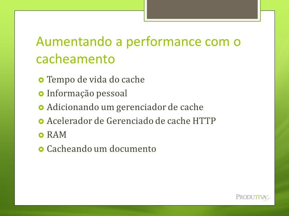 Aumentando a performance com o cacheamento  Tempo de vida do cache  Informação pessoal  Adicionando um gerenciador de cache  Acelerador de Gerenci