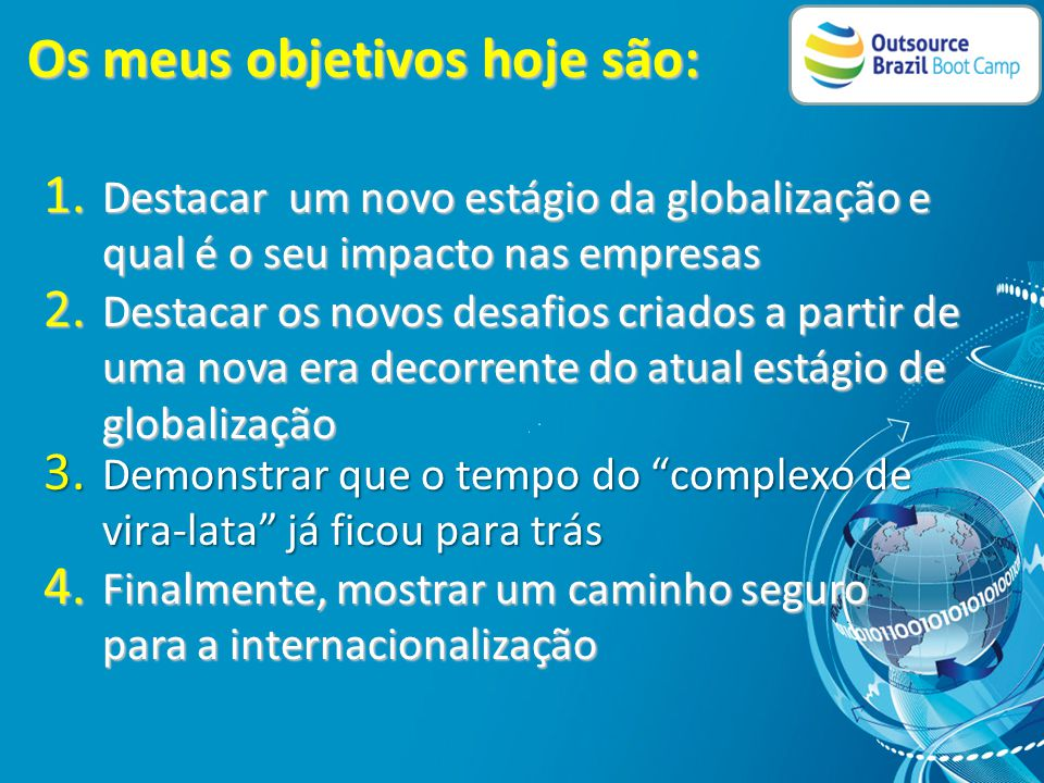 Breve Histórico: • DUPLO CIDADÃO – AMERICANO E BRASILEIRO • FORMADO EM INTERNATIONAL BUSINESS E SISTEMAS DE INFORMAÇÃO – SAN DIEGO STATE UNIVERSITY • ATUANDO NO SEGMENTO DE TI NA ÁREA INTERNACIONAL DESDE 1986 • CONSULTOR DO SOFTEX DESDE 1998 • ADVISOR PARA GOVERNO BRASILEIRO PARA AJUDAR AS EMPRESAS BRASILEIRAS DE TI EXPORTAREM • CO-FUNDADOR DA OUTSOURCE BRAZIL, EMPRESA DE ADVISORY PARA EMPRESAS SE INTERNACIONALIZAREM