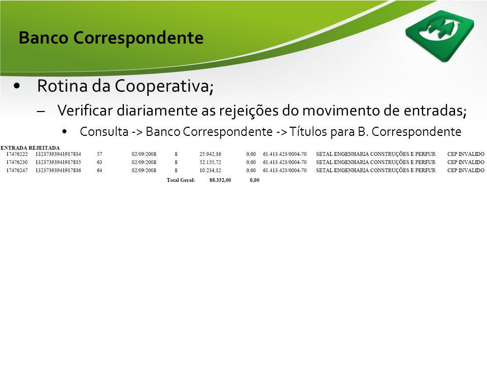 Banco Correspondente •Rotina da Cooperativa; –Verificar diariamente as rejeições do movimento de entradas; •Consulta -> Banco Correspondente -> Títulos para B.