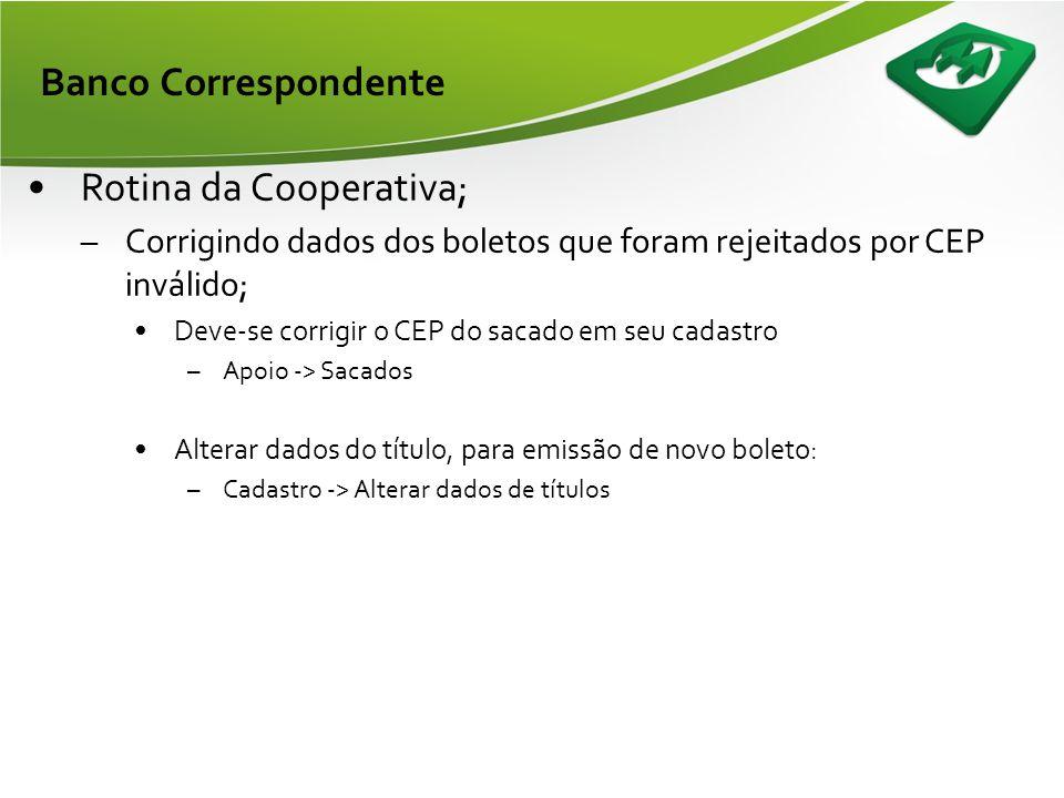 Banco Correspondente •Rotina da Cooperativa; –Verificar diariamente as rejeições do movimento de entradas; •Consulta -> Banco Correspondente -> Título