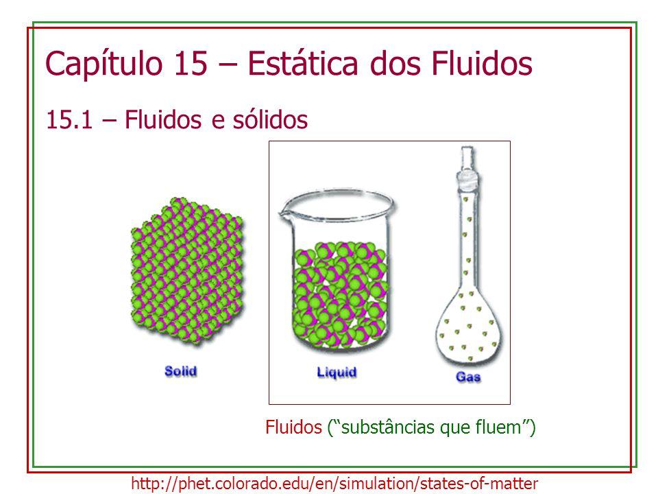 Capítulo 15 – Estática dos Fluidos 15.1 – Fluidos e sólidos http://phet.colorado.edu/en/simulation/states-of-matter Fluidos ( substâncias que fluem )