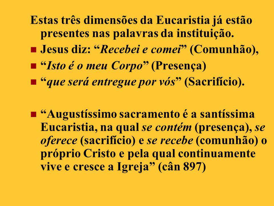 """Estas três dimensões da Eucaristia já estão presentes nas palavras da instituição.  Jesus diz: """"Recebei e comei"""" (Comunhão),  """"Isto é o meu Corpo"""" ("""