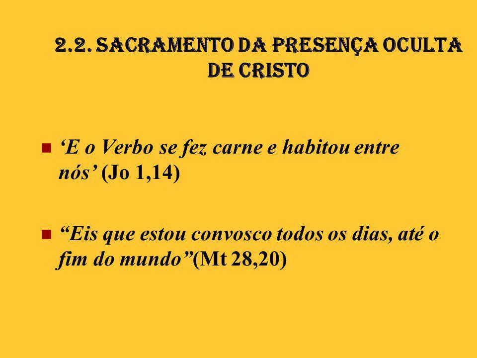 """2.2. Sacramento da presença oculta de Cristo  'E o Verbo se fez carne e habitou entre nós' (Jo 1,14)  """"Eis que estou convosco todos os dias, até o f"""