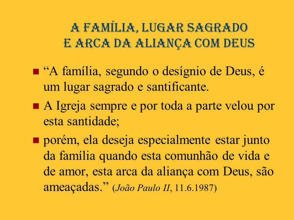 """A família, lugar sagrado e arca da aliança com Deus  """"A família, segundo o desígnio de Deus, é um lugar sagrado e santificante.  A Igreja sempre e p"""