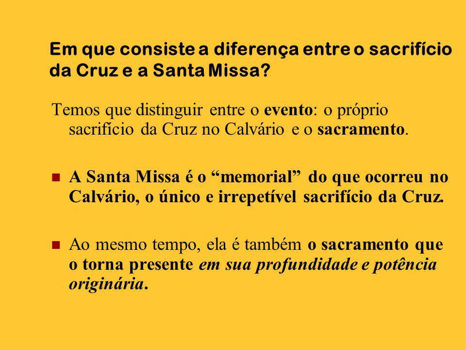 Em que consiste a diferença entre o sacrifício da Cruz e a Santa Missa? Temos que distinguir entre o evento: o próprio sacrifício da Cruz no Calvário