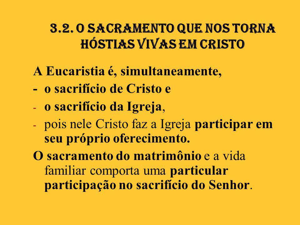 3.2. O Sacramento que nos torna hóstias vivas em Cristo A Eucaristia é, simultaneamente, - o sacrifício de Cristo e - o sacrifício da Igreja, - pois n