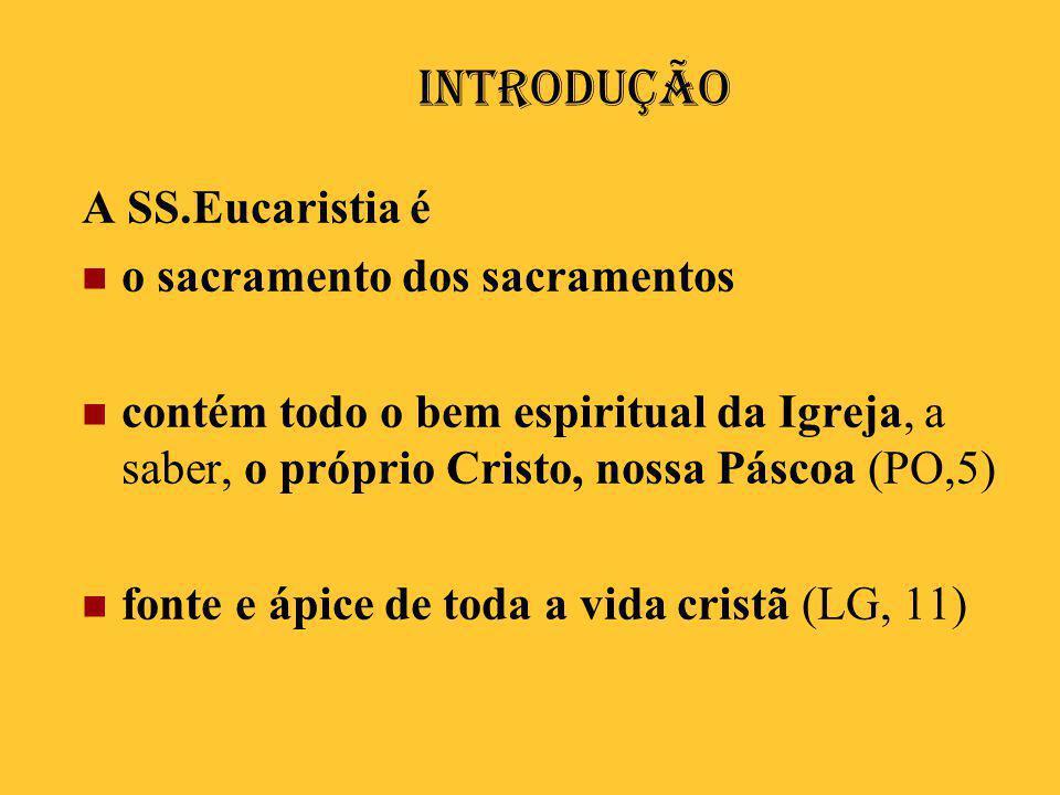 Introdução A SS.Eucaristia é  o sacramento dos sacramentos  contém todo o bem espiritual da Igreja, a saber, o próprio Cristo, nossa Páscoa (PO,5) 