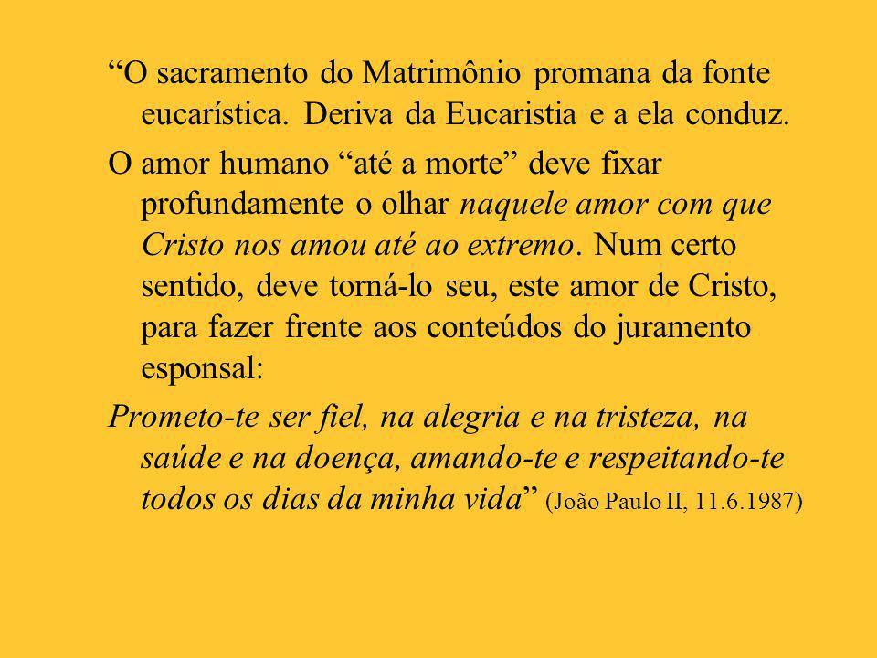 """""""O sacramento do Matrimônio promana da fonte eucarística. Deriva da Eucaristia e a ela conduz. O amor humano """"até a morte"""" deve fixar profundamente o"""
