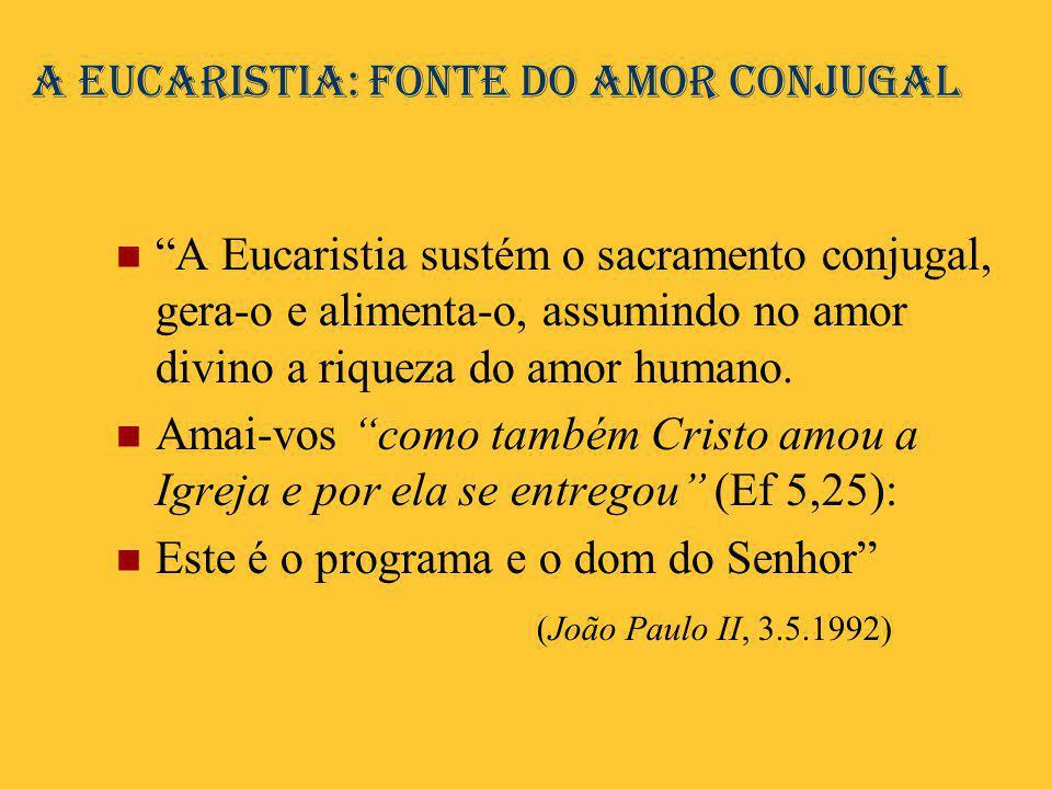 """A Eucaristia: fonte do amor conjugal  """"A Eucaristia sustém o sacramento conjugal, gera-o e alimenta-o, assumindo no amor divino a riqueza do amor hum"""