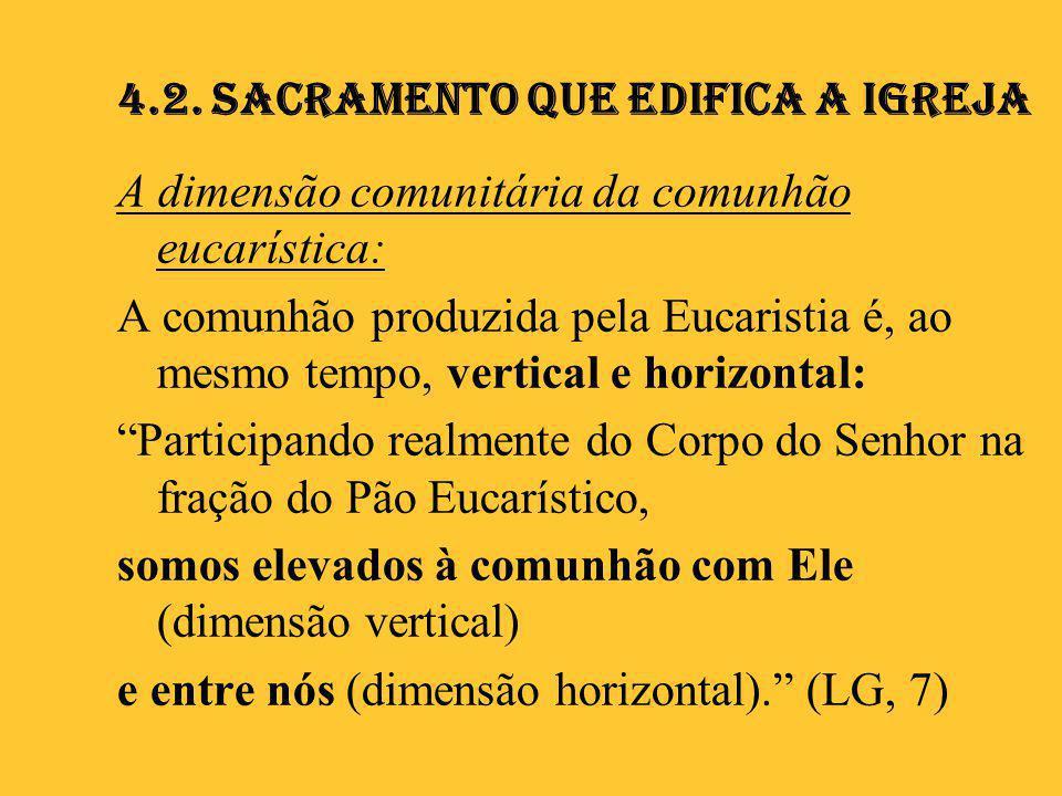 4.2. Sacramento que edifica a Igreja A dimensão comunitária da comunhão eucarística: A comunhão produzida pela Eucaristia é, ao mesmo tempo, vertical