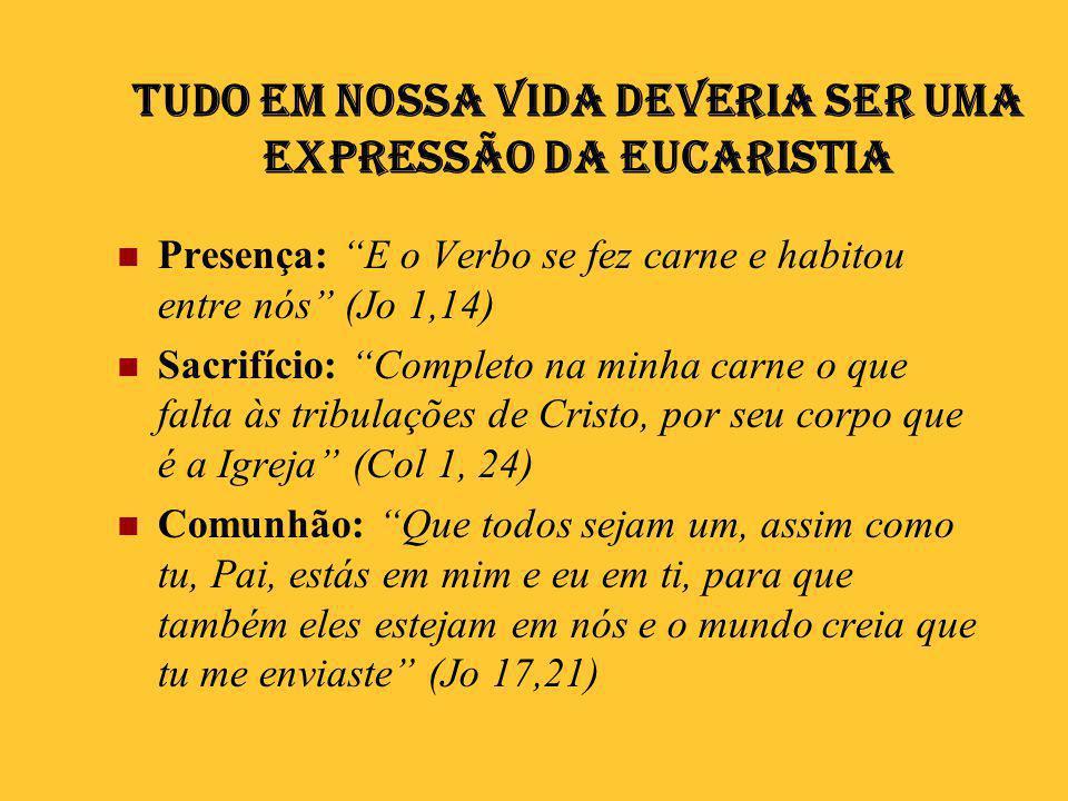 """Tudo em nossa vida deveria ser uma expressão da Eucaristia  Presença: """"E o Verbo se fez carne e habitou entre nós"""" (Jo 1,14)  Sacrifício: """"Completo"""