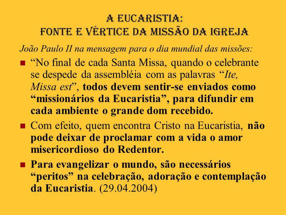 """A Eucaristia: fonte e vértice da missão da Igreja João Paulo II na mensagem para o dia mundial das missões:  """"No final de cada Santa Missa, quando o"""