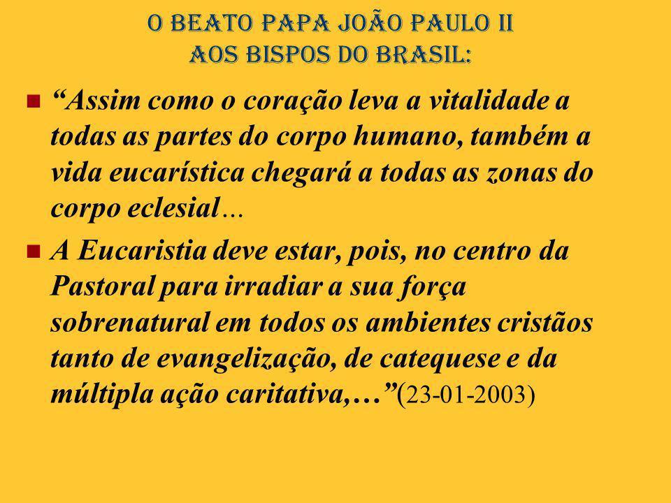 """O Beato Papa João Paulo II aos bispos do Brasil:  """"Assim como o coração leva a vitalidade a todas as partes do corpo humano, também a vida eucarístic"""