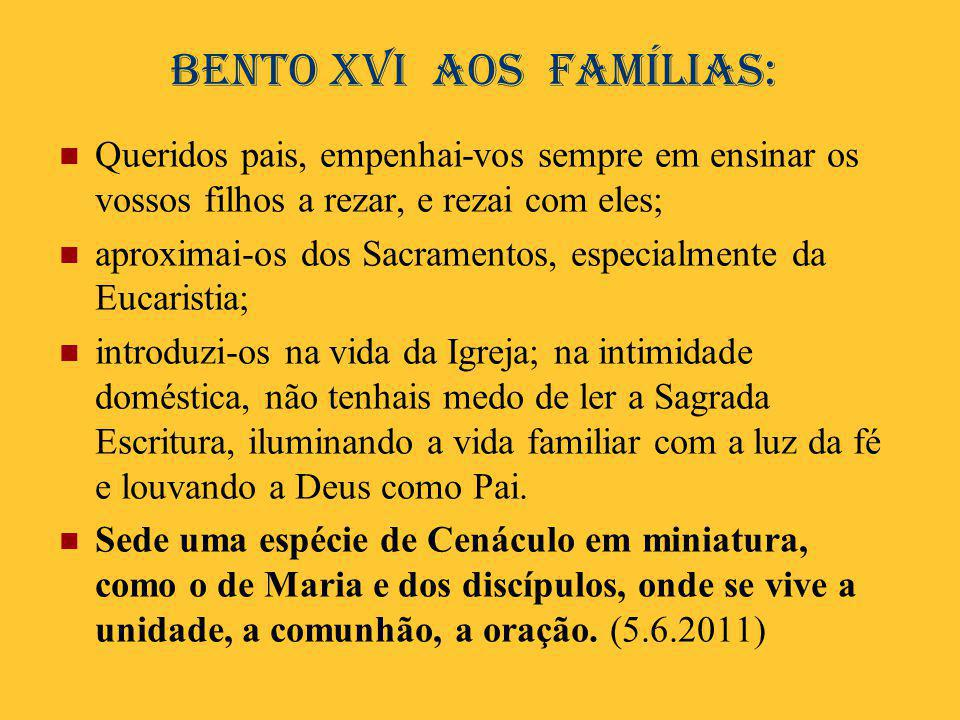 Bento XVI aos famílias:  Queridos pais, empenhai-vos sempre em ensinar os vossos filhos a rezar, e rezai com eles;  aproximai-os dos Sacramentos, es