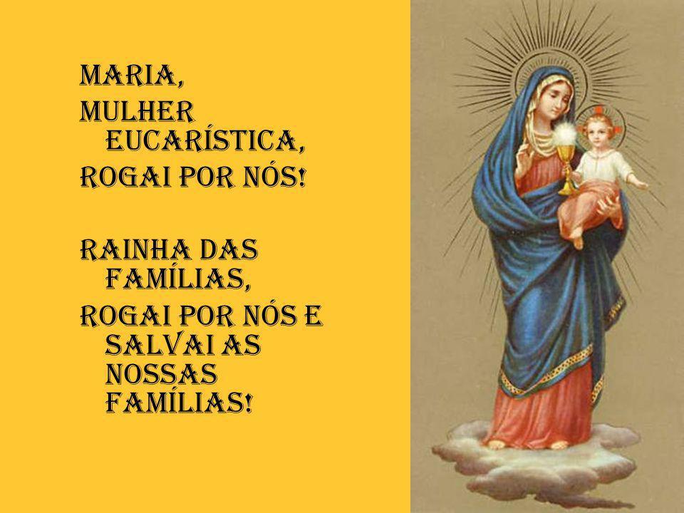 Maria, Mulher eucarística, Rogai por nós! Rainha das Famílias, Rogai por nós E SALVAI AS NOSSAS FAMílias!