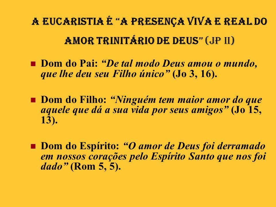 """A Eucaristia é """"a presença viva e real do amor trinitário de Deus"""" (JP II)  Dom do Pai: """"De tal modo Deus amou o mundo, que lhe deu seu Filho único"""""""