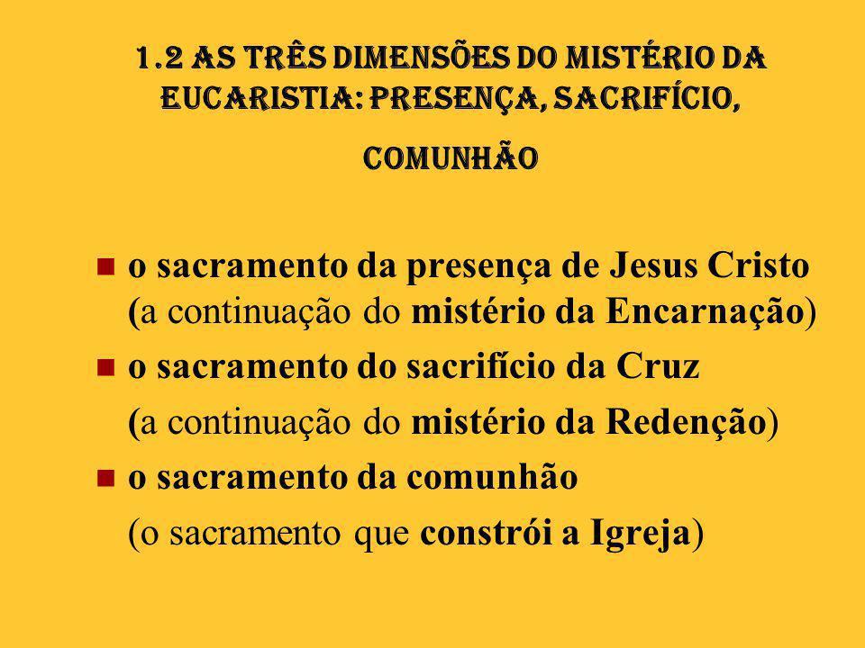 1.2 As três dimensões do Mistério da Eucaristia: Presença, Sacrifício, Comunhão  o sacramento da presença de Jesus Cristo (a continuação do mistério