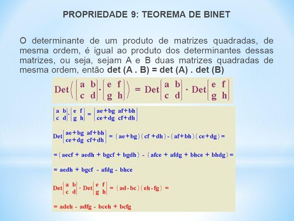 PROPRIEDADE 9: TEOREMA DE BINET O determinante de um produto de matrizes quadradas, de mesma ordem, é igual ao produto dos determinantes dessas matrizes, ou seja, sejam A e B duas matrizes quadradas de mesma ordem, então det (A.