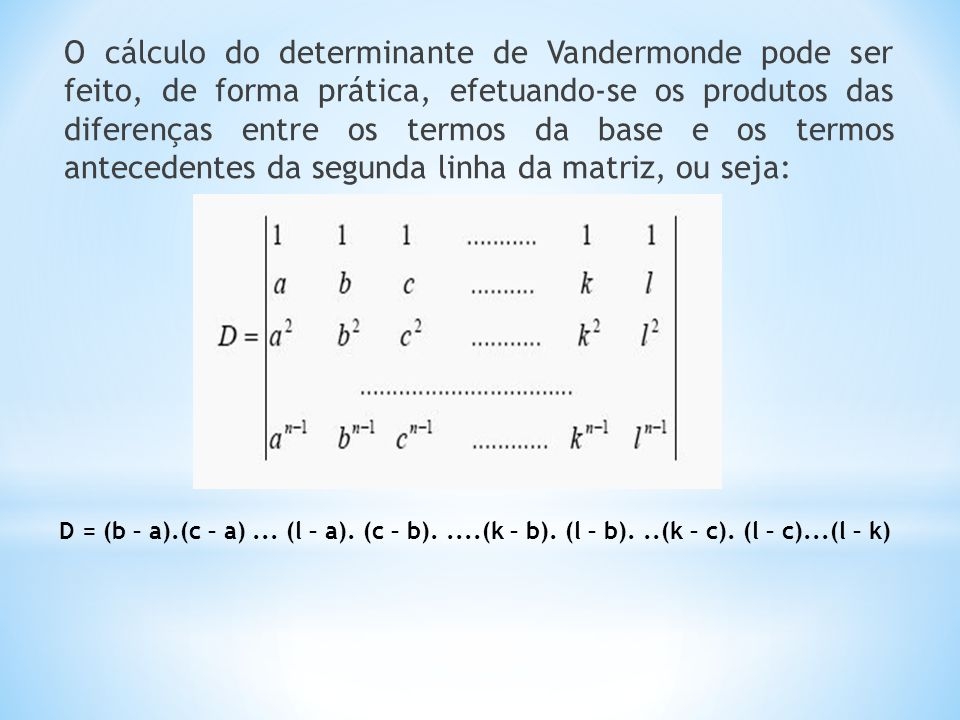 O cálculo do determinante de Vandermonde pode ser feito, de forma prática, efetuando-se os produtos das diferenças entre os termos da base e os termos antecedentes da segunda linha da matriz, ou seja: D = (b – a).(c – a)...
