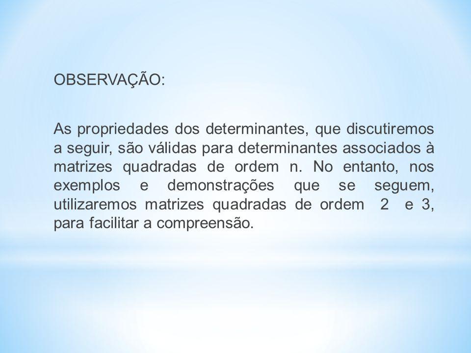 OBSERVAÇÃO: As propriedades dos determinantes, que discutiremos a seguir, são válidas para determinantes associados à matrizes quadradas de ordem n.