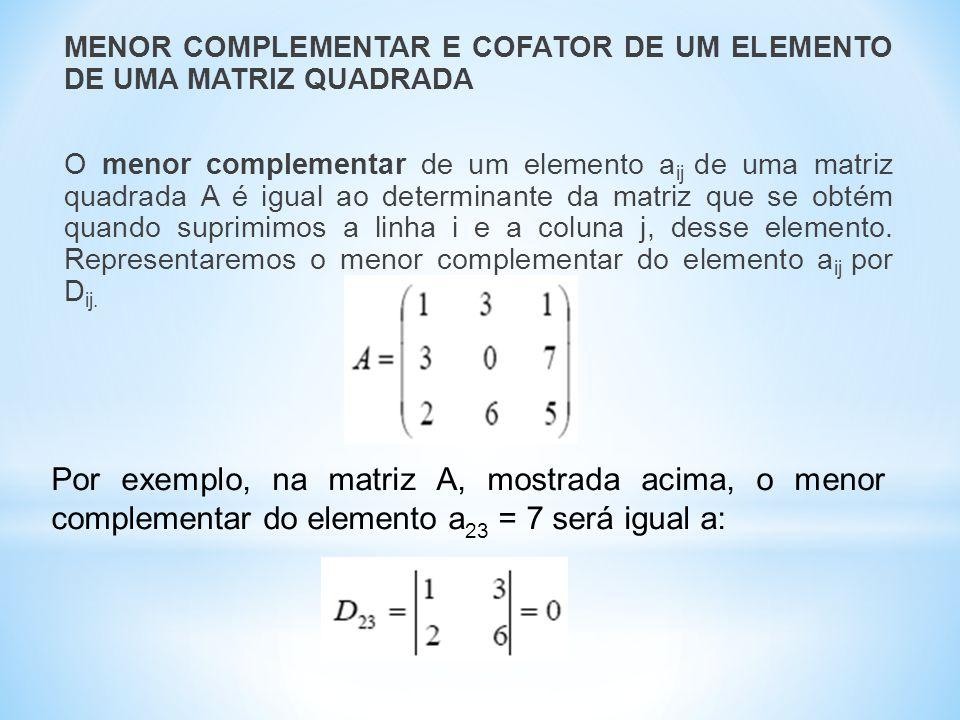 MENOR COMPLEMENTAR E COFATOR DE UM ELEMENTO DE UMA MATRIZ QUADRADA O menor complementar de um elemento a ij de uma matriz quadrada A é igual ao determinante da matriz que se obtém quando suprimimos a linha i e a coluna j, desse elemento.