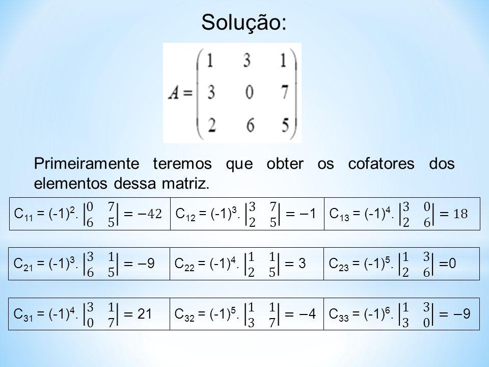 Solução: Primeiramente teremos que obter os cofatores dos elementos dessa matriz.