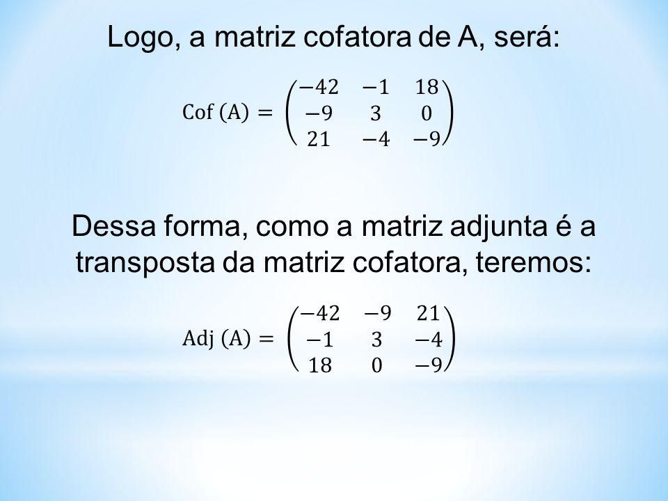Logo, a matriz cofatora de A, será: Dessa forma, como a matriz adjunta é a transposta da matriz cofatora, teremos: