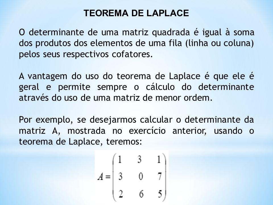 TEOREMA DE LAPLACE O determinante de uma matriz quadrada é igual à soma dos produtos dos elementos de uma fila (linha ou coluna) pelos seus respectivos cofatores.