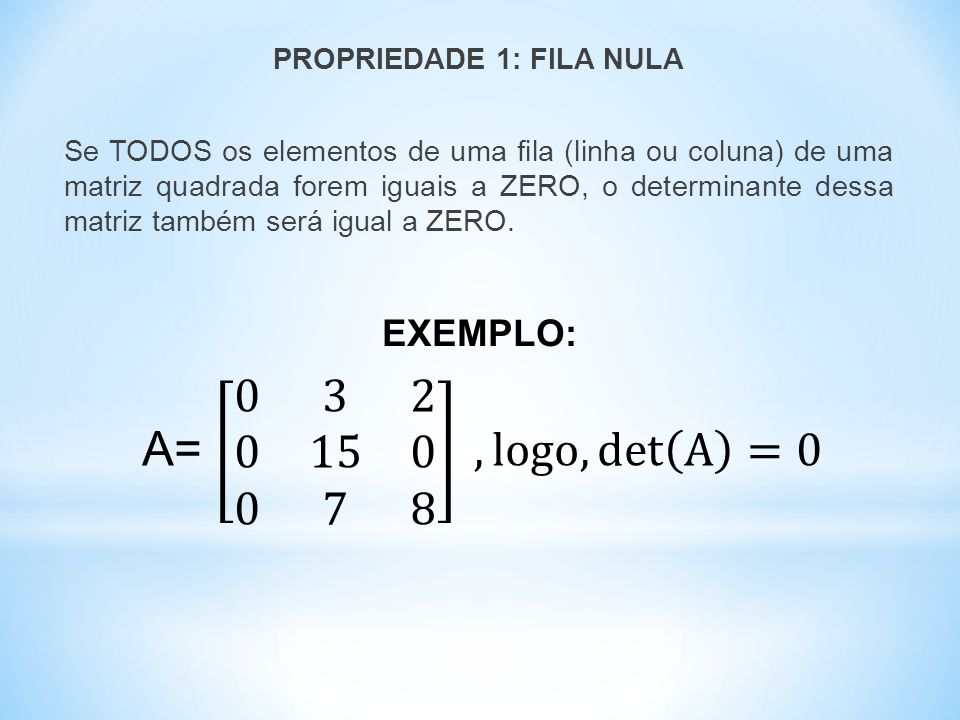 PROPRIEDADE 1: FILA NULA Se TODOS os elementos de uma fila (linha ou coluna) de uma matriz quadrada forem iguais a ZERO, o determinante dessa matriz também será igual a ZERO.