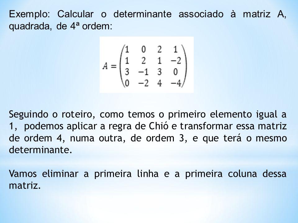 Exemplo: Calcular o determinante associado à matriz A, quadrada, de 4ª ordem: Seguindo o roteiro, como temos o primeiro elemento igual a 1, podemos aplicar a regra de Chió e transformar essa matriz de ordem 4, numa outra, de ordem 3, e que terá o mesmo determinante.