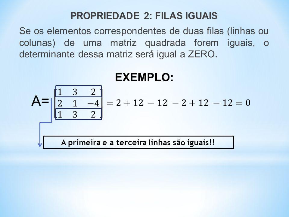 PROPRIEDADE 2: FILAS IGUAIS Se os elementos correspondentes de duas filas (linhas ou colunas) de uma matriz quadrada forem iguais, o determinante dessa matriz será igual a ZERO.