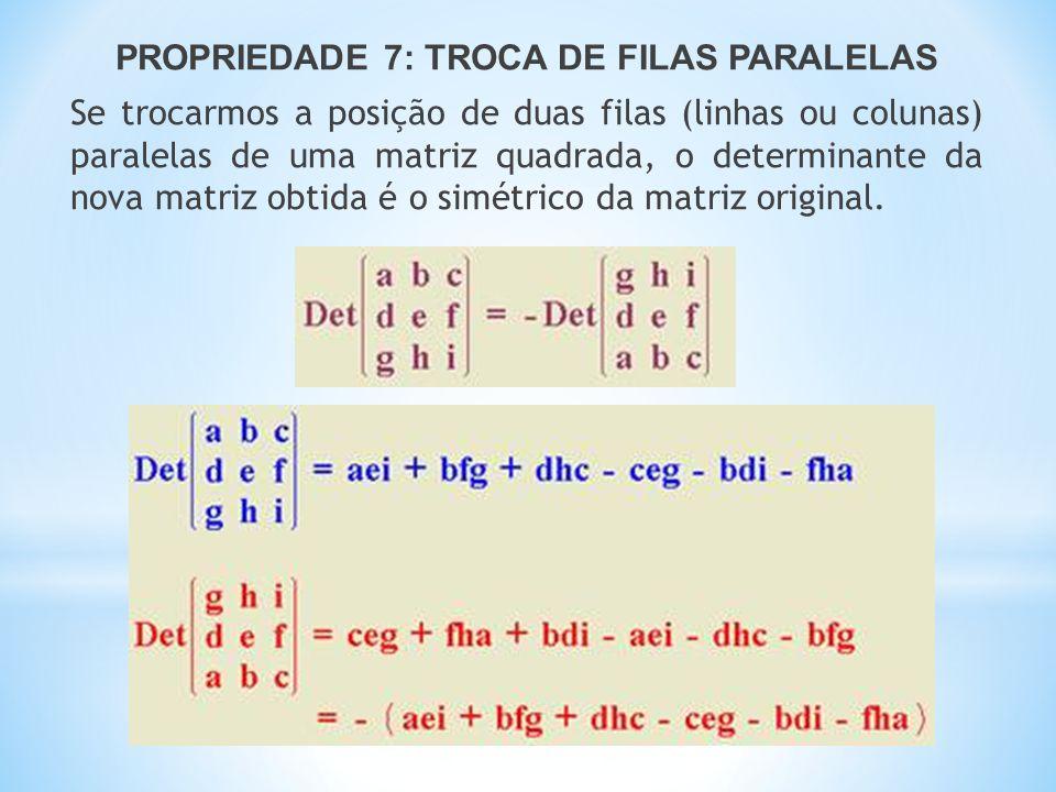 PROPRIEDADE 7: TROCA DE FILAS PARALELAS Se trocarmos a posição de duas filas (linhas ou colunas) paralelas de uma matriz quadrada, o determinante da nova matriz obtida é o simétrico da matriz original.