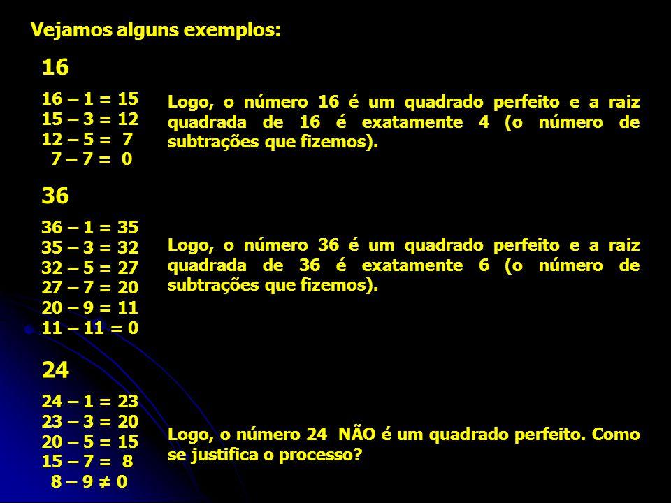 Vejamos alguns exemplos: 16 16 – 1 = 15 15 – 3 = 12 12 – 5 = 7 7 – 7 = 0 Logo, o número 16 é um quadrado perfeito e a raiz quadrada de 16 é exatamente 4 (o número de subtrações que fizemos).