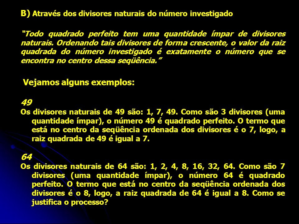 """B) Através dos divisores naturais do número investigado """"Todo quadrado perfeito tem uma quantidade ímpar de divisores naturais. Ordenando tais divisor"""
