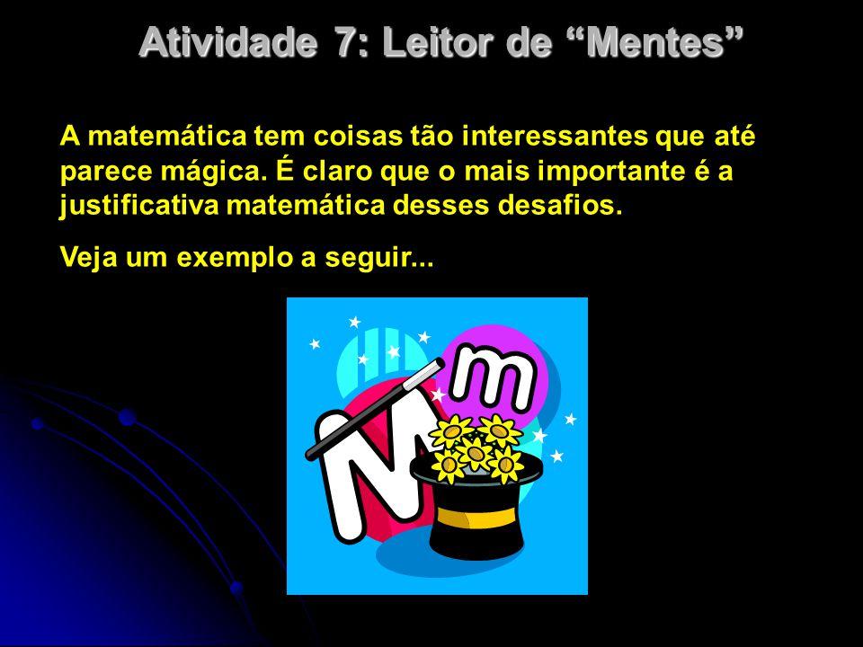"""Atividade 7: Leitor de """"Mentes"""" A matemática tem coisas tão interessantes que até parece mágica. É claro que o mais importante é a justificativa matem"""
