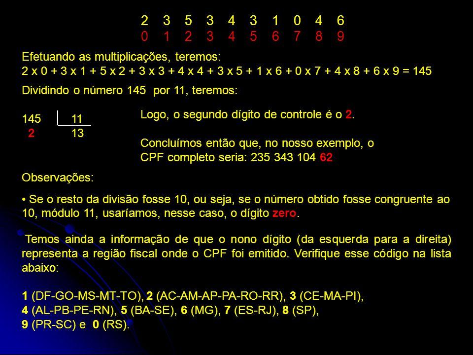 2 3 5 3 4 3 1 0 4 6 0 1 2 3 4 5 6 7 8 9 Efetuando as multiplicações, teremos: 2 x 0 + 3 x 1 + 5 x 2 + 3 x 3 + 4 x 4 + 3 x 5 + 1 x 6 + 0 x 7 + 4 x 8 + 6 x 9 = 145 Dividindo o número 145 por 11, teremos: 145 11 2 13 Logo, o segundo dígito de controle é o 2.
