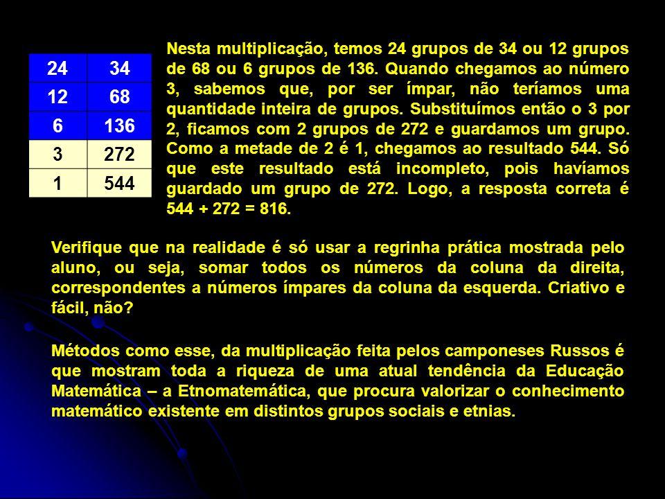 2434 1268 6136 3272 1544 Nesta multiplicação, temos 24 grupos de 34 ou 12 grupos de 68 ou 6 grupos de 136. Quando chegamos ao número 3, sabemos que, p