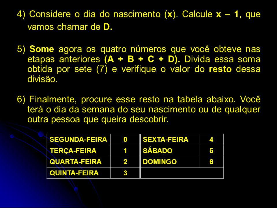 4) Considere o dia do nascimento (x). Calcule x – 1, que vamos chamar de D. 5) Some agora os quatro números que você obteve nas etapas anteriores (A +