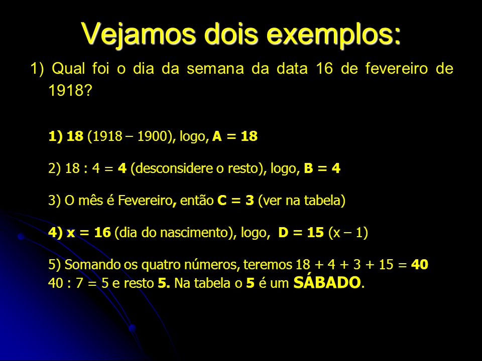 Vejamos dois exemplos: 1) Qual foi o dia da semana da data 16 de fevereiro de 1918? 1)18 (1918 – 1900), logo, A = 18 2) 18 : 4 = 4 (desconsidere o res