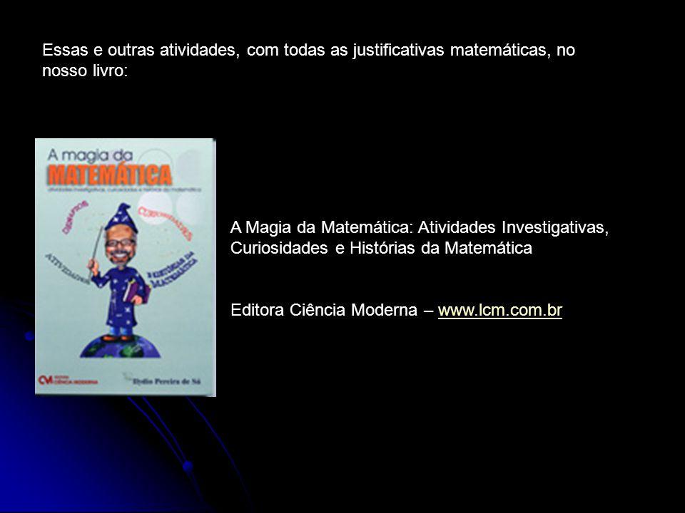 Essas e outras atividades, com todas as justificativas matemáticas, no nosso livro: A Magia da Matemática: Atividades Investigativas, Curiosidades e Histórias da Matemática Editora Ciência Moderna – www.lcm.com.brwww.lcm.com.br
