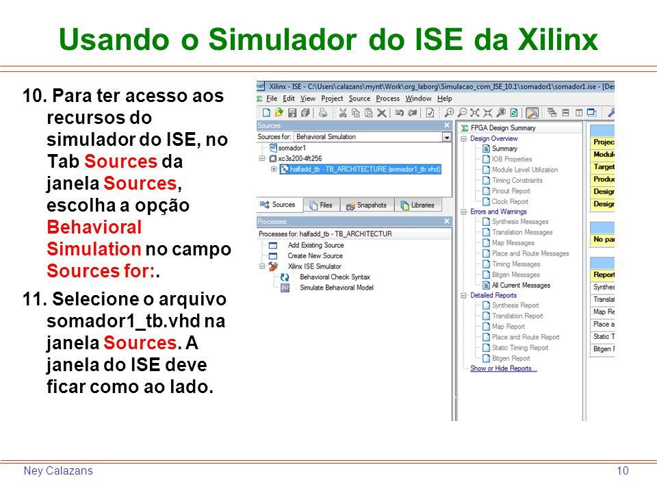10Ney Calazans Usando o Simulador do ISE da Xilinx 10. Para ter acesso aos recursos do simulador do ISE, no Tab Sources da janela Sources, escolha a o