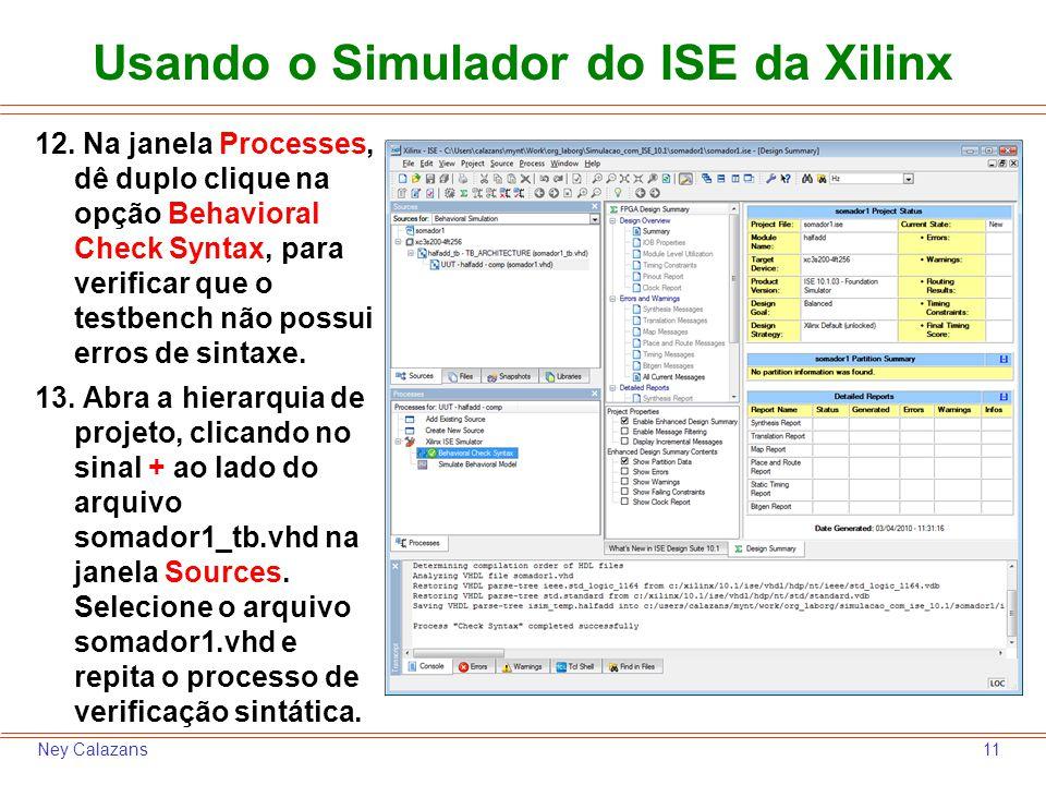 11Ney Calazans Usando o Simulador do ISE da Xilinx 12. Na janela Processes, dê duplo clique na opção Behavioral Check Syntax, para verificar que o tes