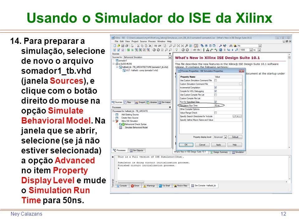 12Ney Calazans Usando o Simulador do ISE da Xilinx 14. Para preparar a simulação, selecione de novo o arquivo somador1_tb.vhd (janela Sources), e cliq