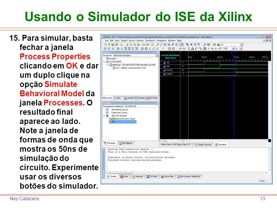 13Ney Calazans Usando o Simulador do ISE da Xilinx 15. Para simular, basta fechar a janela Process Properties clicando em OK e dar um duplo clique na