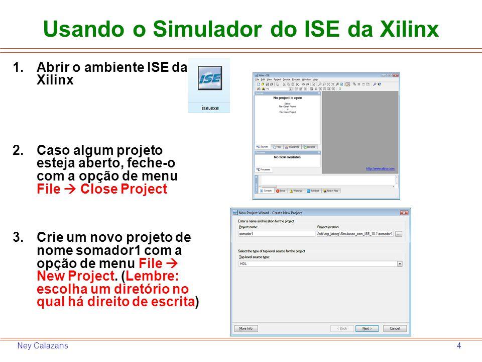 4Ney Calazans Usando o Simulador do ISE da Xilinx 1.Abrir o ambiente ISE da Xilinx 2.Caso algum projeto esteja aberto, feche-o com a opção de menu Fil