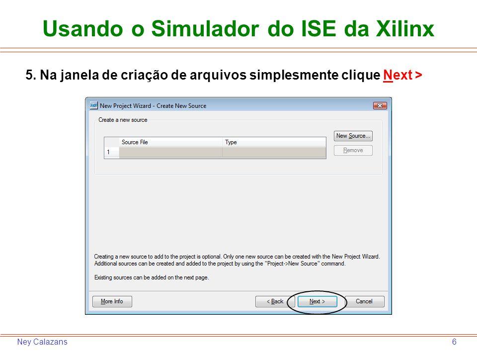 6Ney Calazans 5. Na janela de criação de arquivos simplesmente clique Next > Usando o Simulador do ISE da Xilinx
