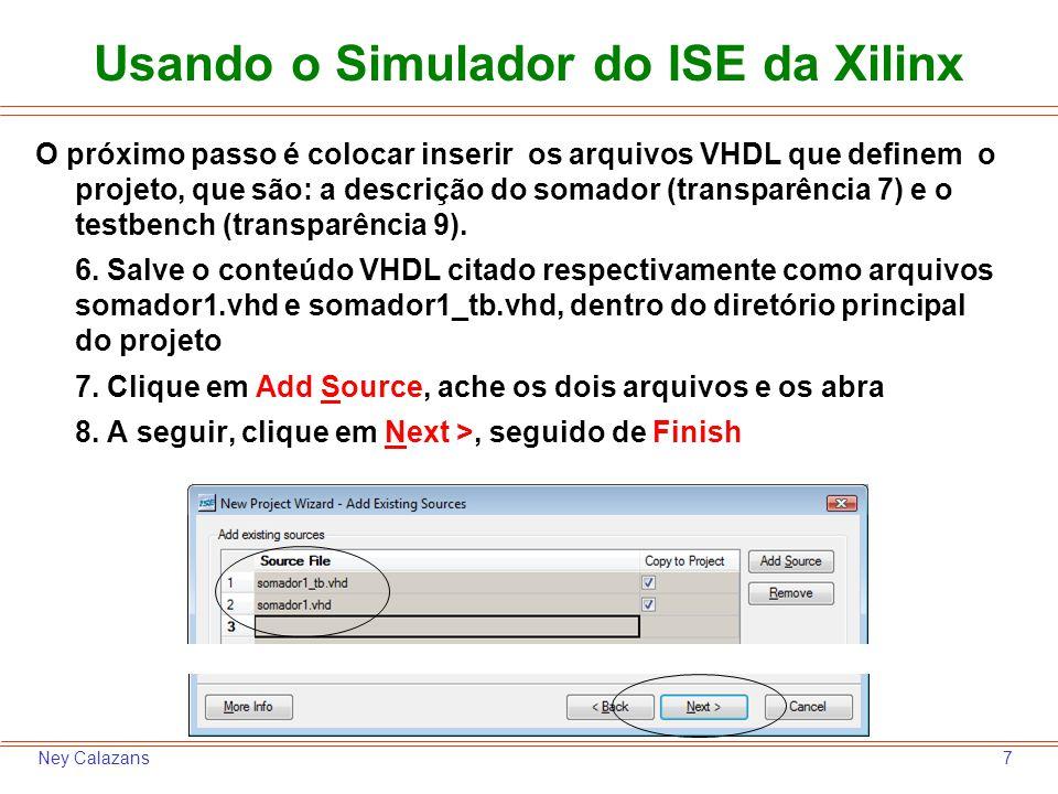 8Ney Calazans Usando o Simulador do ISE da Xilinx Note na janela seguinte que o ambiente detectou corretamente os arquivos como sendo: um ser usado apenas em simulação (o testbench, classificado como Simulation) e o outro como geral (All), significando que ele contém VHDL sintetizável 9.