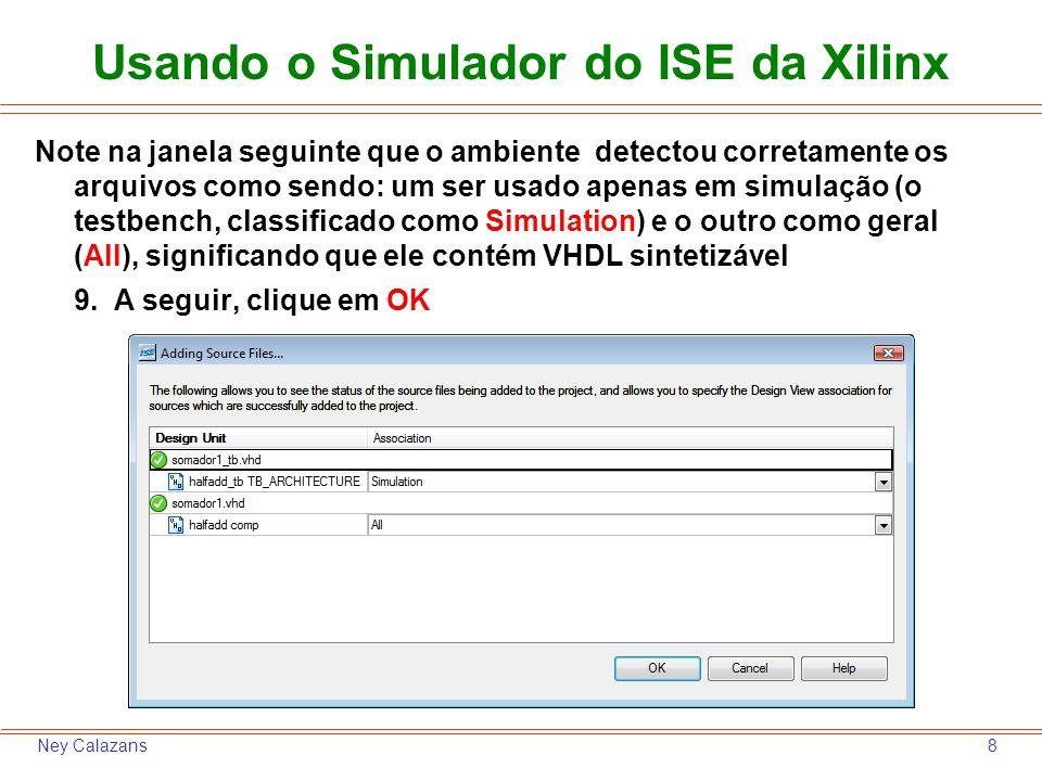 9Ney Calazans Usando o Simulador do ISE da Xilinx A janela principal do ambiente mostra agora um projeto com um arquivo de síntese (somador1.vhd), contendo um par entidade-arquitetura (halfadd – comp).
