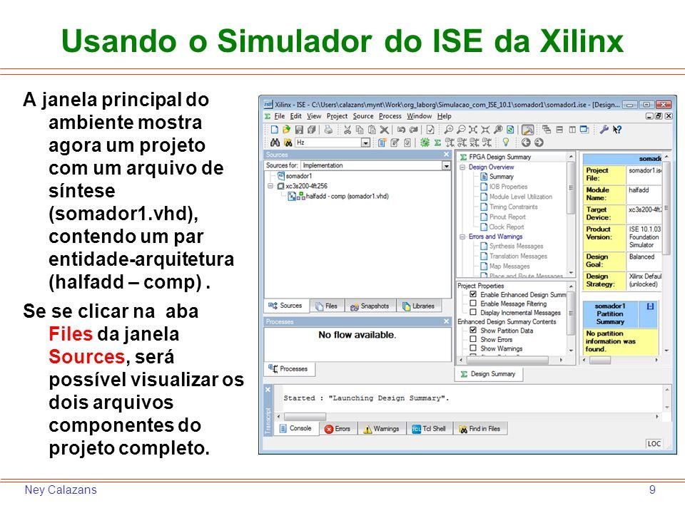 9Ney Calazans Usando o Simulador do ISE da Xilinx A janela principal do ambiente mostra agora um projeto com um arquivo de síntese (somador1.vhd), con